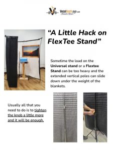 A Little Hack on FlexTee Stand Sometime the load on the Universal stand or a Flextee Stand can be too heavy and the extended vertical poles can slide down under the weight of the blankets.